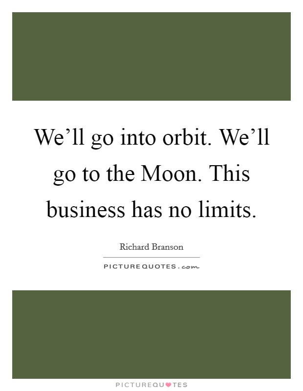 We'll go into orbit. We'll go to the Moon. This business has no limits Picture Quote #1