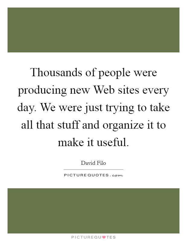Thousands of people were producing new Web sites every day. We were just trying to take all that stuff and organize it to make it useful Picture Quote #1
