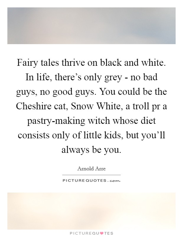 Fairy tales thrive on black and white. In life, there's only grey - no bad guys, no good guys. You could be the Cheshire cat, Snow White, a troll pr a pastry-making witch whose diet consists only of little kids, but you'll always be you Picture Quote #1
