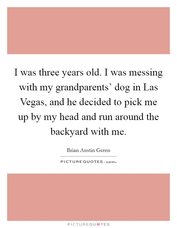 I was three years old. I was messing with my grandparents' dog in Las Vegas, and he decided to pick me up by my head and run around the backyard with me Picture Quote #1