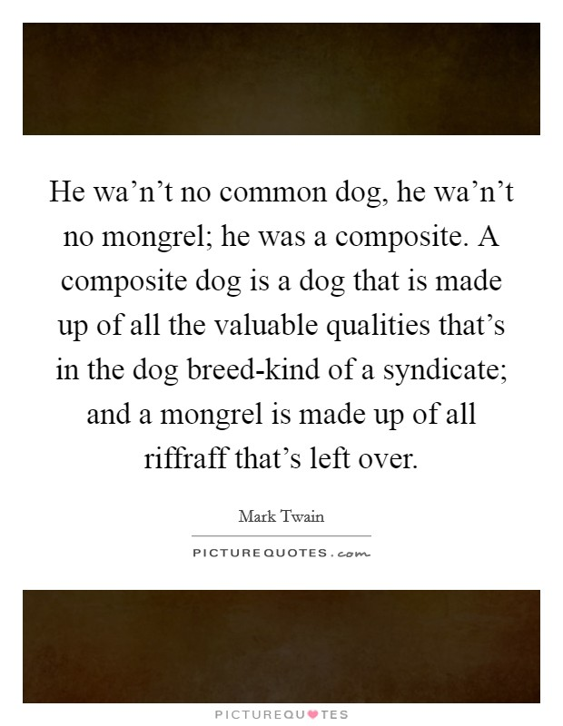 He wa'n't no common dog, he wa'n't no mongrel; he was a composite. A composite dog is a dog that is made up of all the valuable qualities that's in the dog breed-kind of a syndicate; and a mongrel is made up of all riffraff that's left over Picture Quote #1