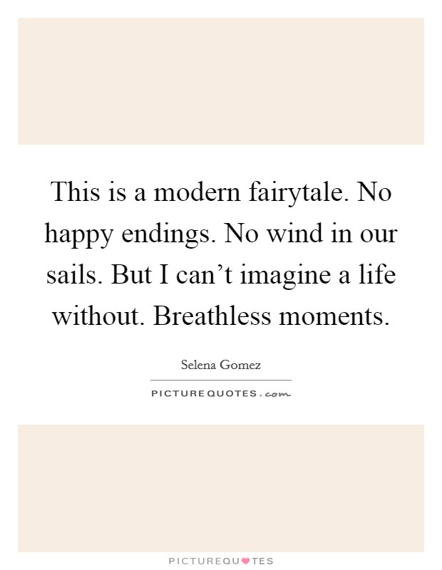 This is a modern fairytale. No happy endings. No wind in our sails. But I can't imagine a life without. Breathless moments Picture Quote #1