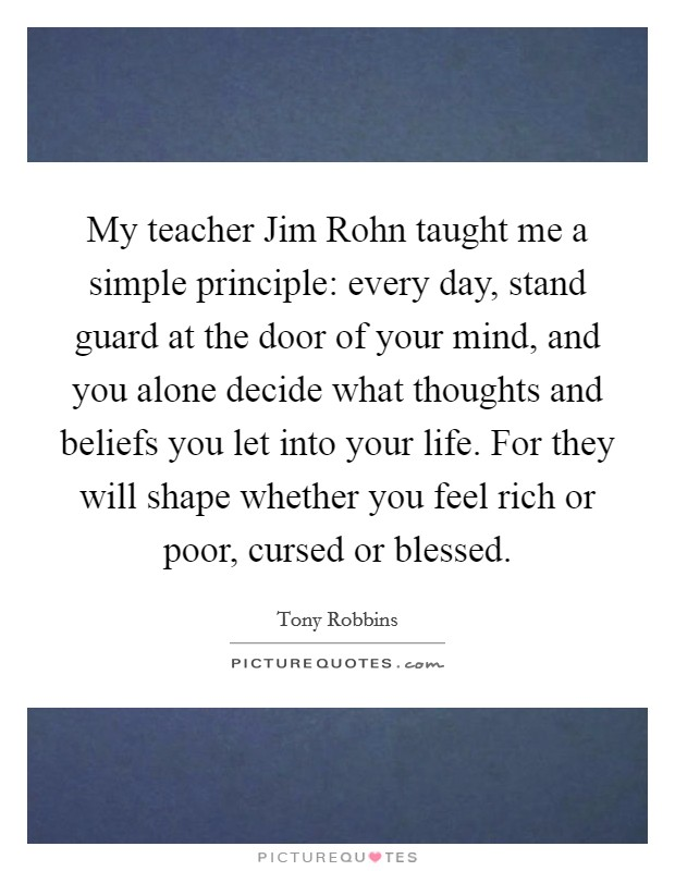 My teacher Jim Rohn taught me a simple principle: every day, stand guard at the door of your mind, and you alone decide what thoughts and beliefs you let into your life. For they will shape whether you feel rich or poor, cursed or blessed Picture Quote #1