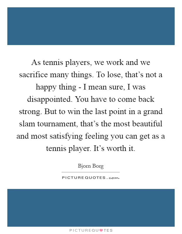 As tennis players, we work and we sacrifice many things. To lose, that's not a happy thing - I mean sure, I was disappointed. You have to come back strong. But to win the last point in a grand slam tournament, that's the most beautiful and most satisfying feeling you can get as a tennis player. It's worth it Picture Quote #1