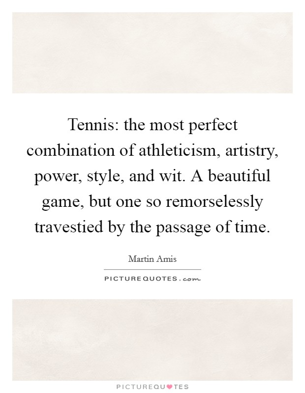 Tennis: the most perfect combination of athleticism, artistry, power, style, and wit. A beautiful game, but one so remorselessly travestied by the passage of time Picture Quote #1
