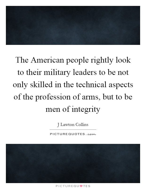 The American people rightly look to their military leaders to be not only skilled in the technical aspects of the profession of arms, but to be men of integrity Picture Quote #1