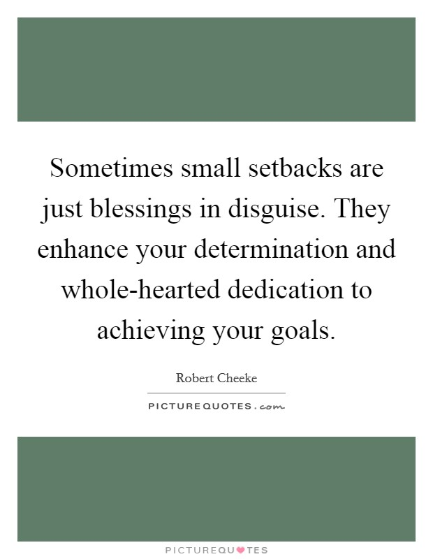 Sometimes small setbacks are just blessings in disguise. They enhance your determination and whole-hearted dedication to achieving your goals Picture Quote #1