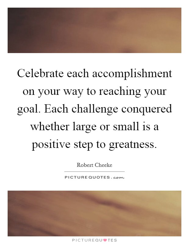 Celebrate each accomplishment on your way to reaching your goal. Each challenge conquered whether large or small is a positive step to greatness Picture Quote #1