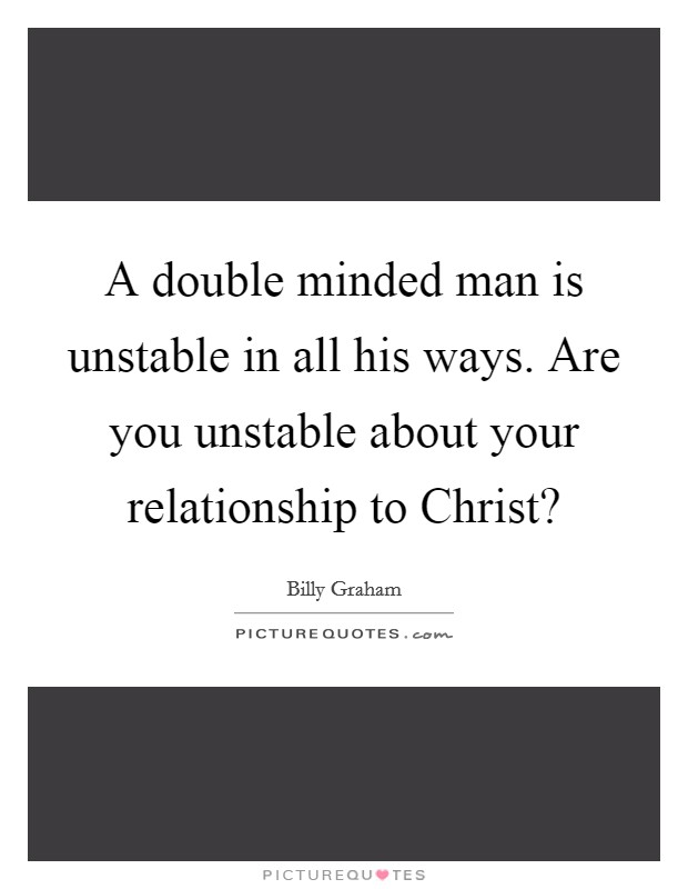 A double minded man is unstable in all his ways. Are you ...
