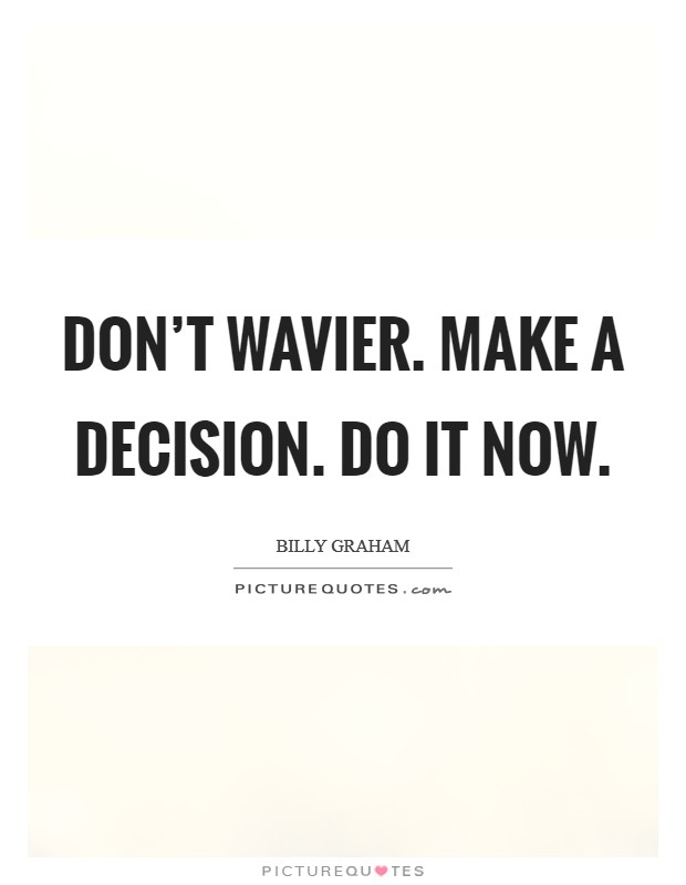 Don't wavier. Make a decision. Do it now Picture Quote #1