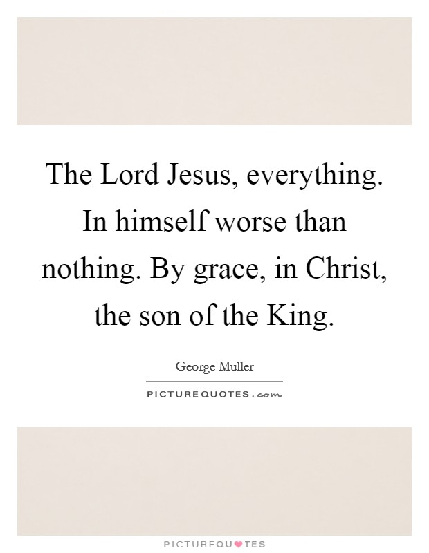 The Lord Jesus, everything. In himself worse than nothing. By grace, in Christ, the son of the King Picture Quote #1