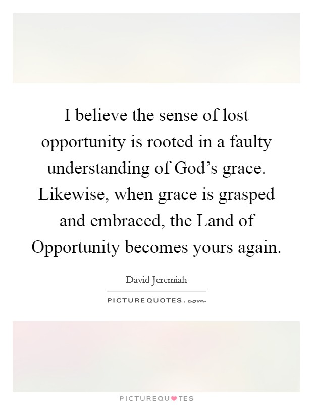 I believe the sense of lost opportunity is rooted in a faulty understanding of God's grace. Likewise, when grace is grasped and embraced, the Land of Opportunity becomes yours again Picture Quote #1