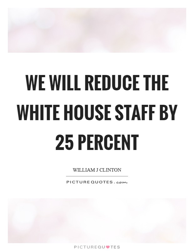 We will reduce the White House staff by 25 percent Picture Quote #1