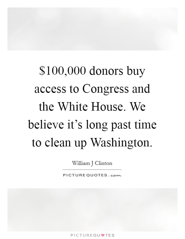 $100,000 donors buy access to Congress and the White House. We believe it's long past time to clean up Washington Picture Quote #1