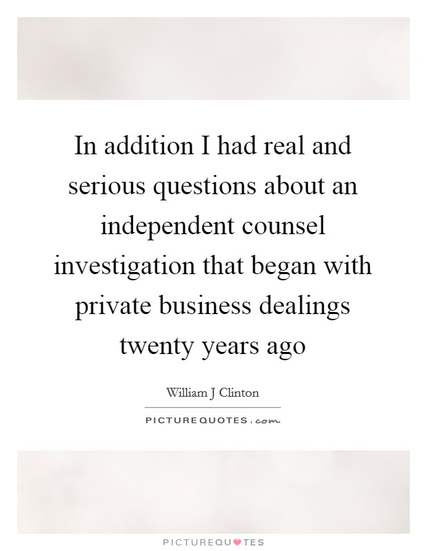 In addition I had real and serious questions about an independent counsel investigation that began with private business dealings twenty years ago Picture Quote #1