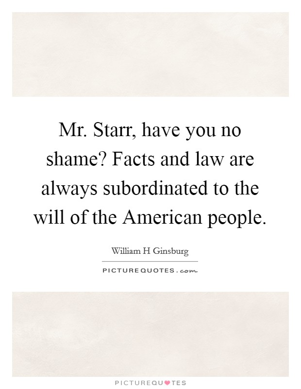 Mr. Starr, have you no shame? Facts and law are always subordinated to the will of the American people Picture Quote #1