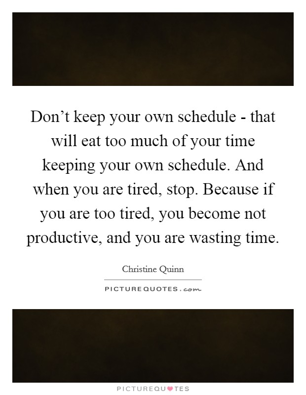 Don't keep your own schedule - that will eat too much of your time keeping your own schedule. And when you are tired, stop. Because if you are too tired, you become not productive, and you are wasting time Picture Quote #1