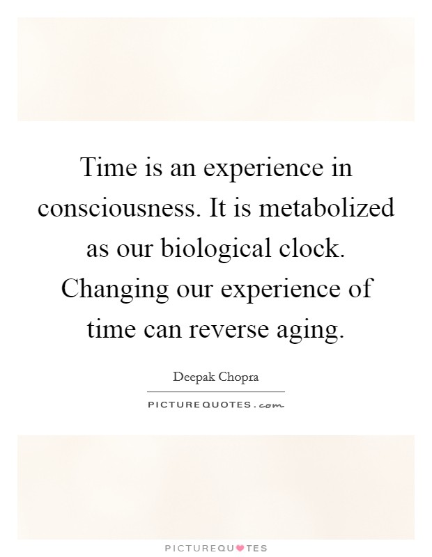 Time is an experience in consciousness. It is metabolized as our biological clock. Changing our experience of time can reverse aging Picture Quote #1