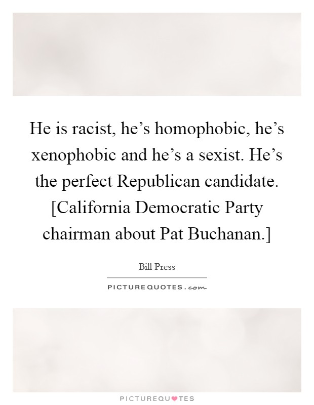 He is racist, he's homophobic, he's xenophobic and he's a sexist. He's the perfect Republican candidate. [California Democratic Party chairman about Pat Buchanan.] Picture Quote #1