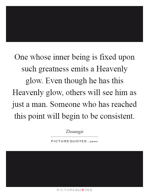 One whose inner being is fixed upon such greatness emits a Heavenly glow. Even though he has this Heavenly glow, others will see him as just a man. Someone who has reached this point will begin to be consistent Picture Quote #1