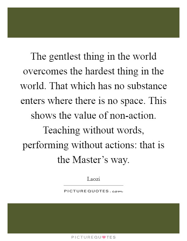 The gentlest thing in the world overcomes the hardest thing in the world. That which has no substance enters where there is no space. This shows the value of non-action. Teaching without words, performing without actions: that is the Master's way Picture Quote #1