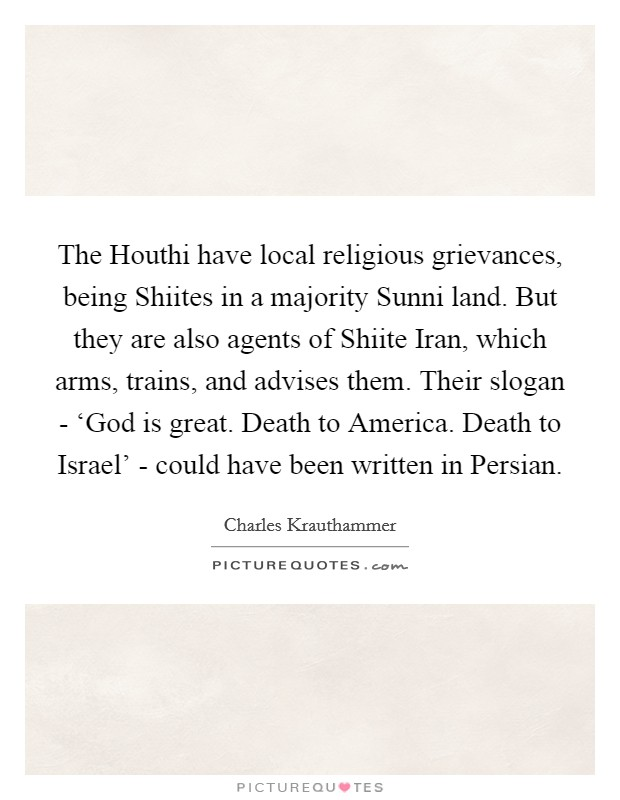 The Houthi have local religious grievances, being Shiites in a majority Sunni land. But they are also agents of Shiite Iran, which arms, trains, and advises them. Their slogan - 'God is great. Death to America. Death to Israel' - could have been written in Persian Picture Quote #1