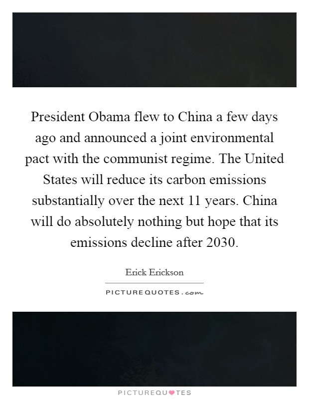 President Obama flew to China a few days ago and announced a joint environmental pact with the communist regime. The United States will reduce its carbon emissions substantially over the next 11 years. China will do absolutely nothing but hope that its emissions decline after 2030 Picture Quote #1