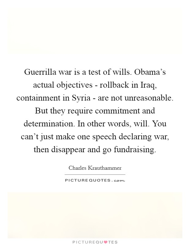 Guerrilla war is a test of wills. Obama's actual objectives - rollback in Iraq, containment in Syria - are not unreasonable. But they require commitment and determination. In other words, will. You can't just make one speech declaring war, then disappear and go fundraising Picture Quote #1