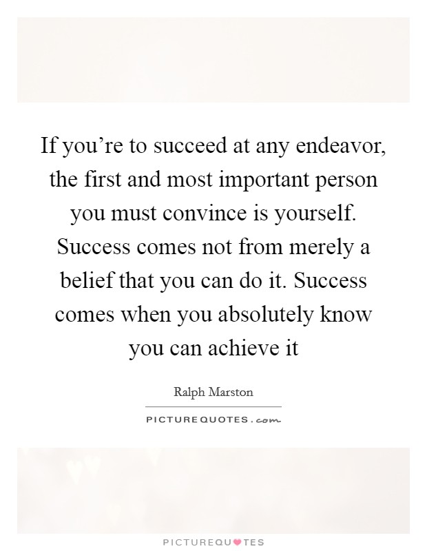 If you're to succeed at any endeavor, the first and most important person you must convince is yourself. Success comes not from merely a belief that you can do it. Success comes when you absolutely know you can achieve it Picture Quote #1