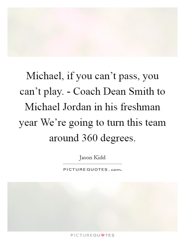 Michael, if you can't pass, you can't play. - Coach Dean Smith to Michael Jordan in his freshman year We're going to turn this team around 360 degrees Picture Quote #1