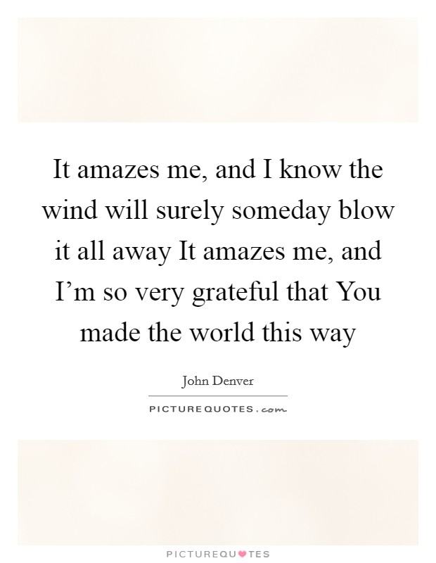 It amazes me, and I know the wind will surely someday blow it all away It amazes me, and I'm so very grateful that You made the world this way Picture Quote #1