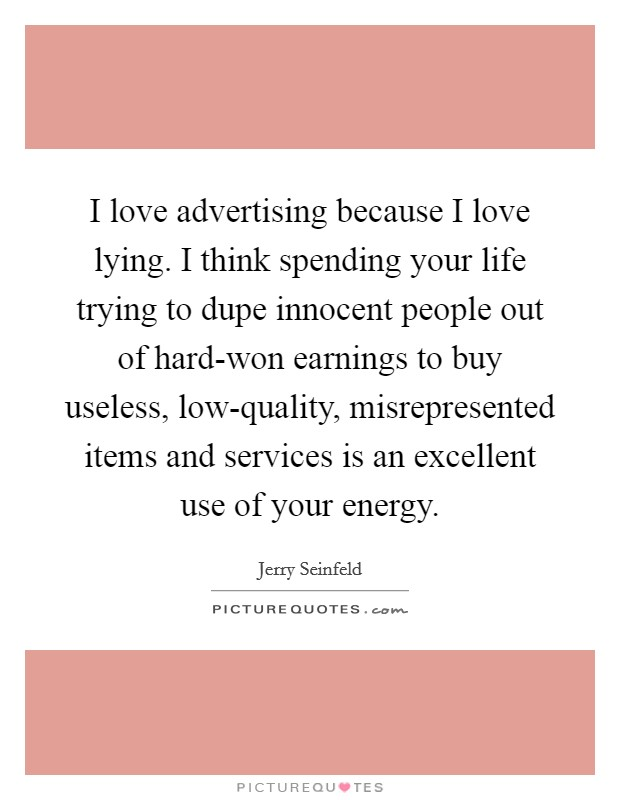 I love advertising because I love lying. I think spending your life trying to dupe innocent people out of hard-won earnings to buy useless, low-quality, misrepresented items and services is an excellent use of your energy Picture Quote #1