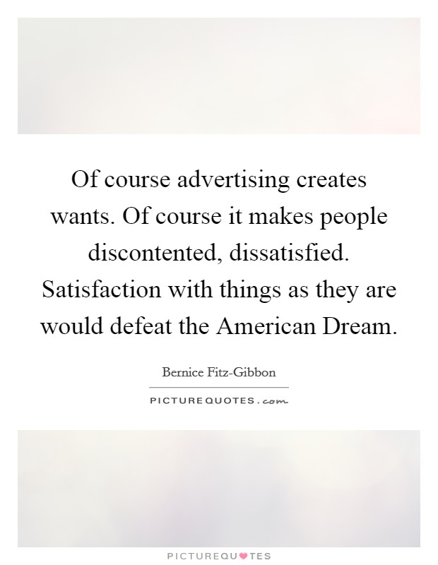 Of course advertising creates wants. Of course it makes people discontented, dissatisfied. Satisfaction with things as they are would defeat the American Dream Picture Quote #1