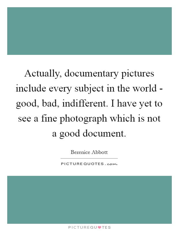 Actually, documentary pictures include every subject in the world - good, bad, indifferent. I have yet to see a fine photograph which is not a good document Picture Quote #1