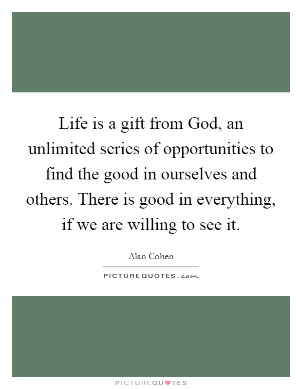 Life is a gift from God, an unlimited series of opportunities to find the good in ourselves and others. There is good in everything, if we are willing to see it Picture Quote #1