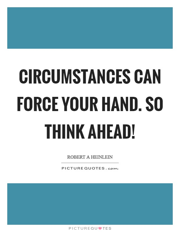 Circumstances can force your hand. So think ahead! Picture Quote #1