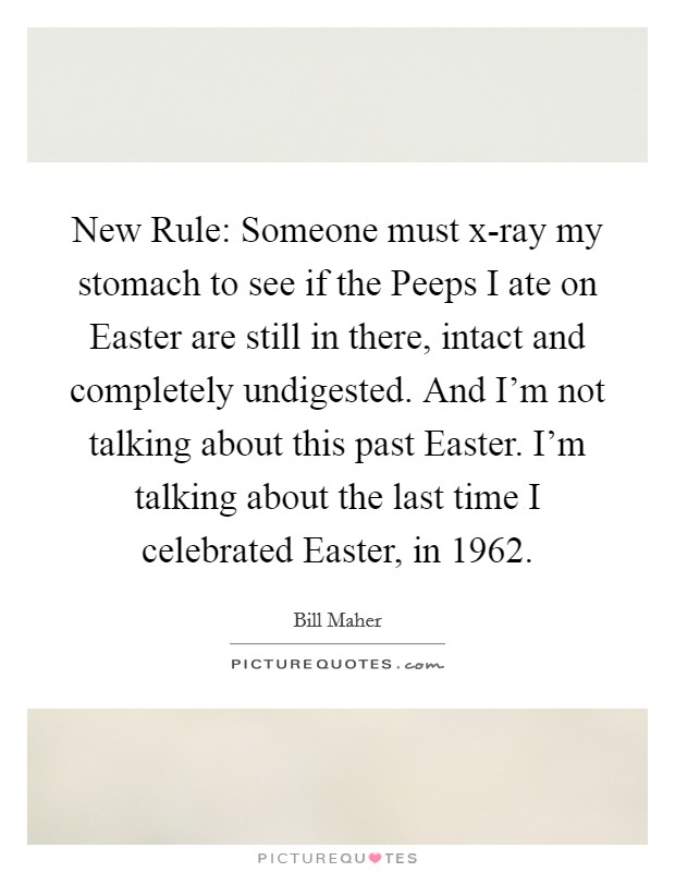 New Rule: Someone must x-ray my stomach to see if the Peeps I ate on Easter are still in there, intact and completely undigested. And I'm not talking about this past Easter. I'm talking about the last time I celebrated Easter, in 1962 Picture Quote #1