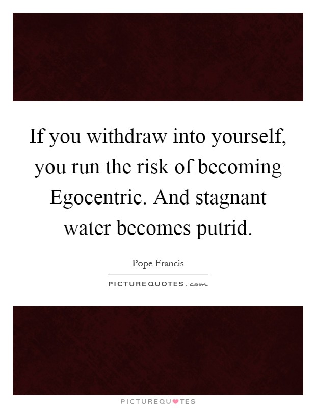 If you withdraw into yourself, you run the risk of becoming Egocentric. And stagnant water becomes putrid Picture Quote #1
