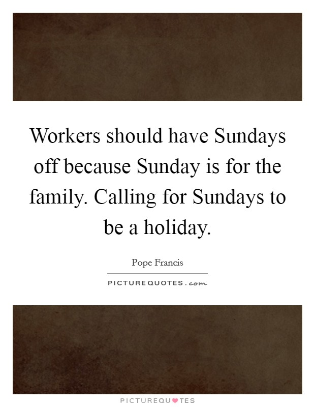 Workers should have Sundays off because Sunday is for the family. Calling for Sundays to be a holiday Picture Quote #1