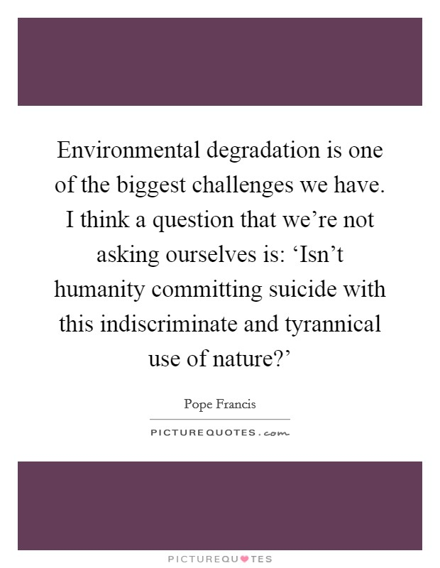 environmental degradation quotes sayings environmental environmental degradation is one of the biggest challenges we have i think a question that