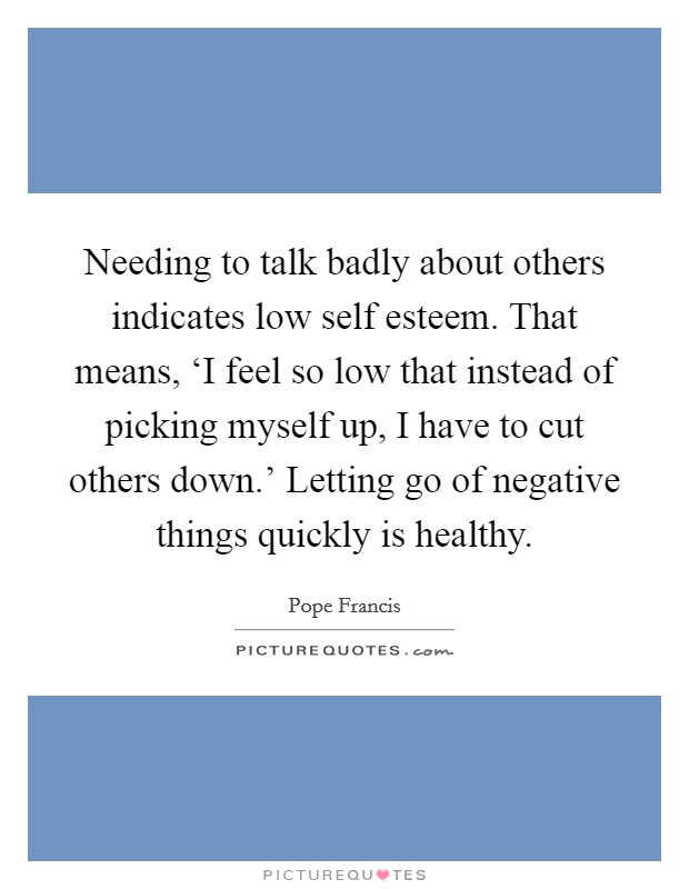 Needing to talk badly about others indicates low self esteem. That means, 'I feel so low that instead of picking myself up, I have to cut others down.' Letting go of negative things quickly is healthy Picture Quote #1