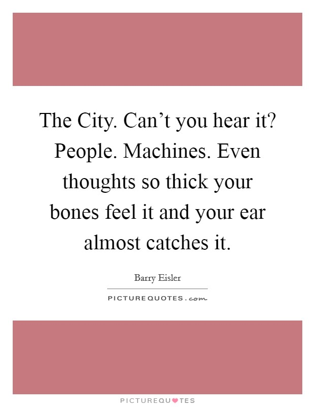 The City. Can't you hear it? People. Machines. Even thoughts so thick your bones feel it and your ear almost catches it Picture Quote #1