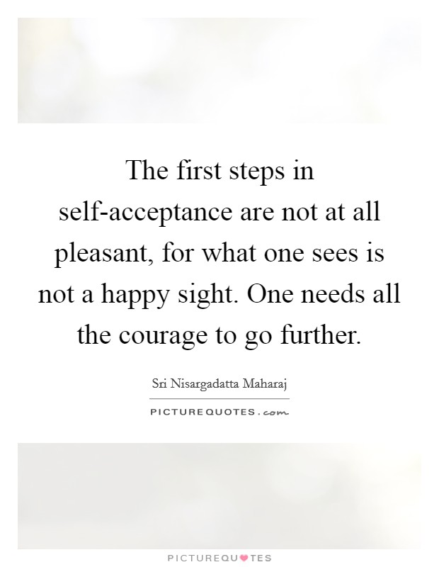 The first steps in self-acceptance are not at all pleasant, for what one sees is not a happy sight. One needs all the courage to go further Picture Quote #1