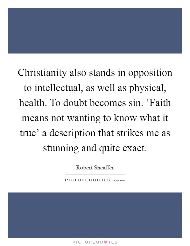 Christianity also stands in opposition to intellectual, as well as physical, health. To doubt becomes sin. 'Faith means not wanting to know what it true' a description that strikes me as stunning and quite exact Picture Quote #1