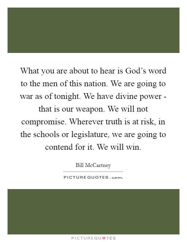 What you are about to hear is God's word to the men of this nation. We are going to war as of tonight. We have divine power - that is our weapon. We will not compromise. Wherever truth is at risk, in the schools or legislature, we are going to contend for it. We will win Picture Quote #1