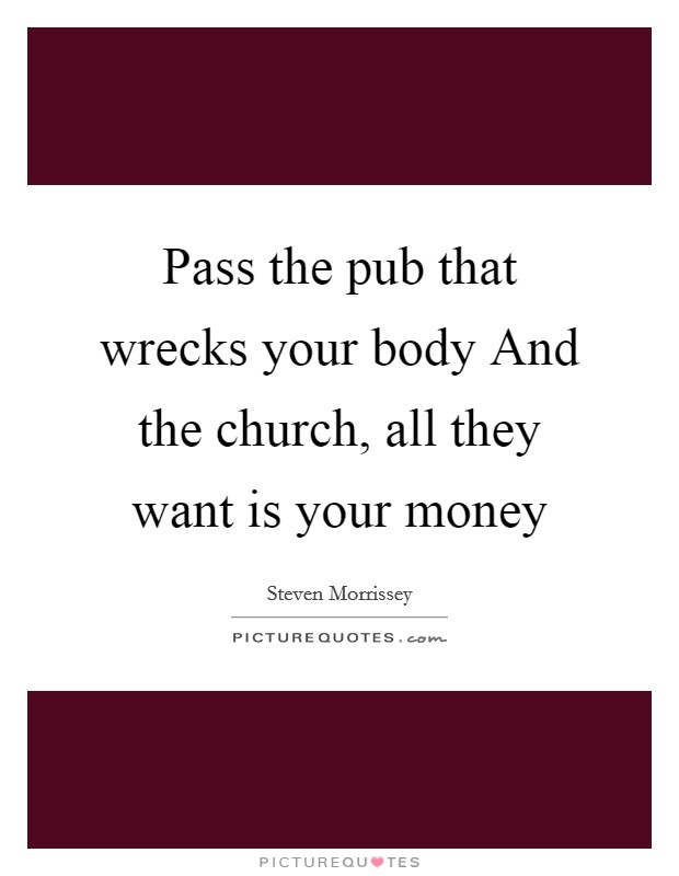 Pass the pub that wrecks your body And the church, all they want is your money Picture Quote #1