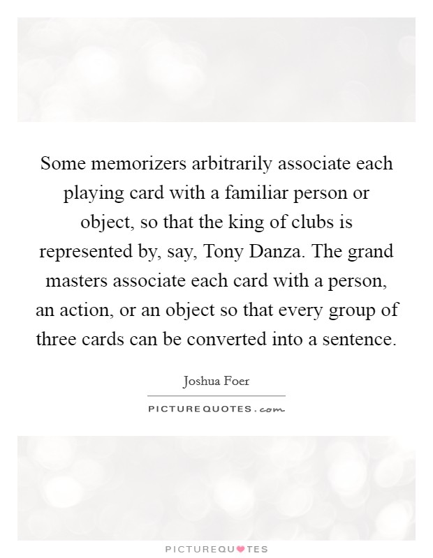 Some memorizers arbitrarily associate each playing card with a familiar person or object, so that the king of clubs is represented by, say, Tony Danza. The grand masters associate each card with a person, an action, or an object so that every group of three cards can be converted into a sentence Picture Quote #1