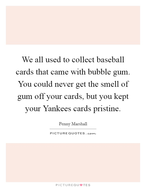 We all used to collect baseball cards that came with bubble gum. You could never get the smell of gum off your cards, but you kept your Yankees cards pristine Picture Quote #1