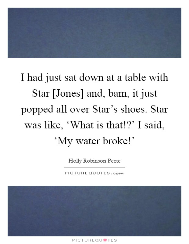 I had just sat down at a table with Star [Jones] and, bam, it just popped all over Star's shoes. Star was like, 'What is that!?' I said, 'My water broke!' Picture Quote #1