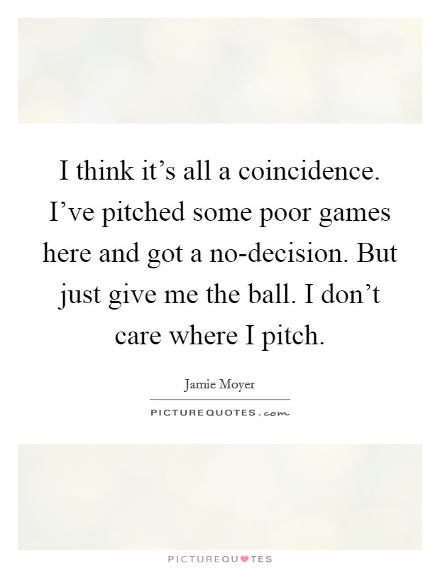 I think it's all a coincidence. I've pitched some poor games here and got a no-decision. But just give me the ball. I don't care where I pitch Picture Quote #1